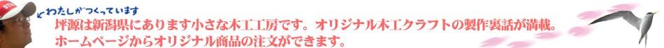新潟県の木工工房、坪源です。オリジナル木工クラフトの製作裏話が満載。ホームページからオリジナル商品の注文ができます。